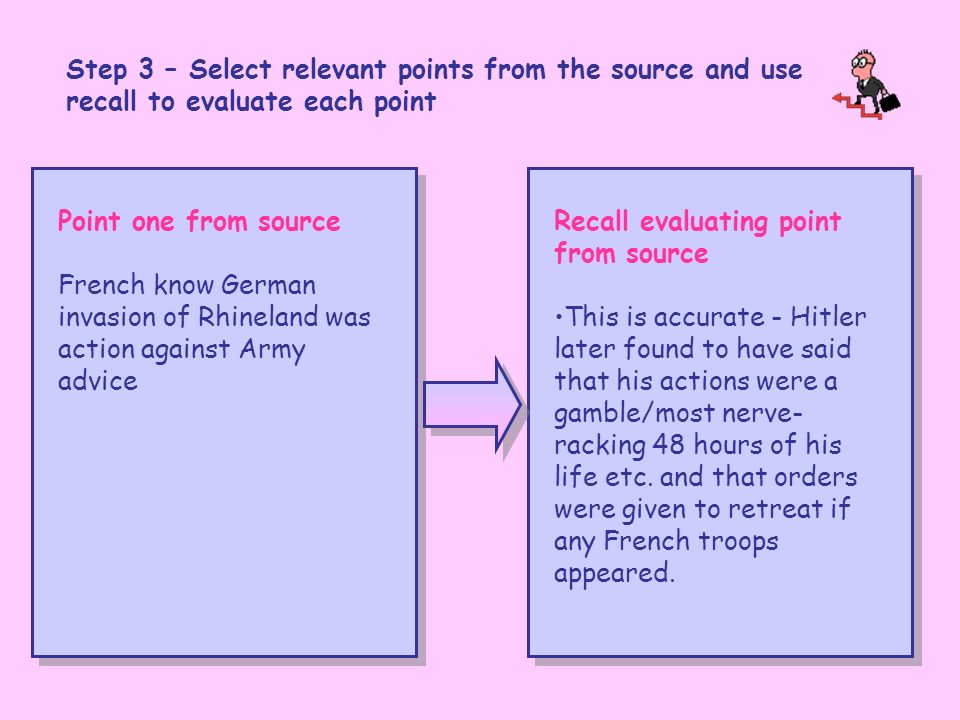 Step 3 – Select relevant points from the source and use recall to evaluate each point Point one from source French know German invasion of Rhineland was action against Army advice Recall evaluating point from source This is accurate - Hitler later found to have said that his actions were a gamble/most nerve- racking 48 hours of his life etc.