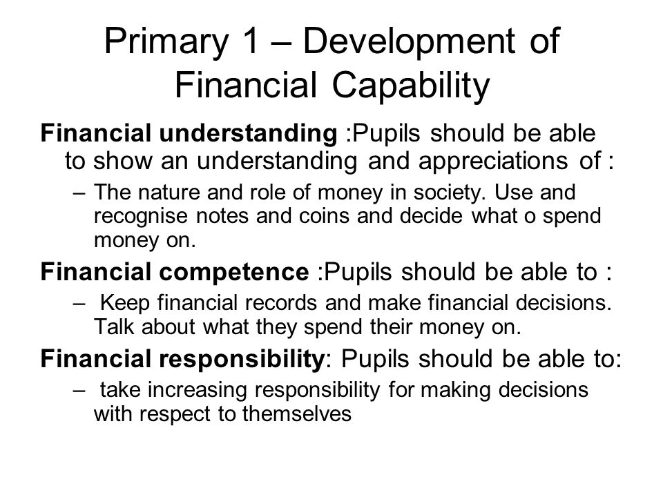 Primary 1 – Development of Financial Capability Financial understanding :Pupils should be able to show an understanding and appreciations of : –The nature and role of money in society.
