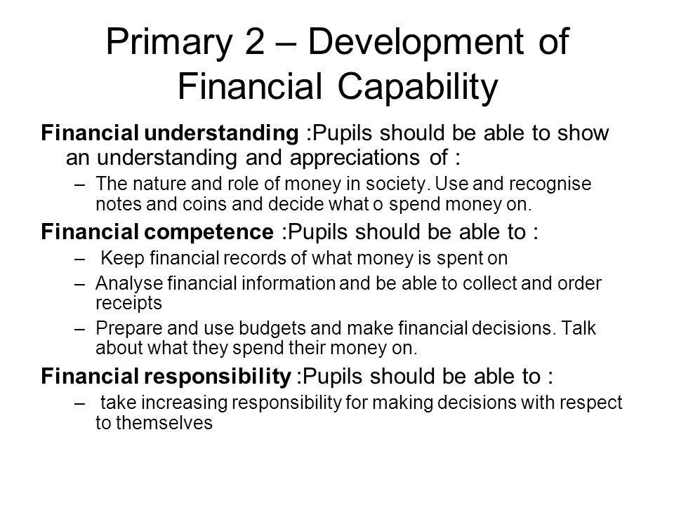 Primary 2 – Development of Financial Capability Financial understanding :Pupils should be able to show an understanding and appreciations of : –The nature and role of money in society.