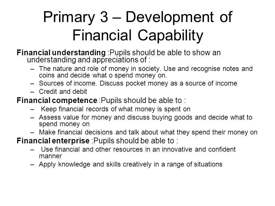 Primary 3 – Development of Financial Capability Financial understanding :Pupils should be able to show an understanding and appreciations of : –The nature and role of money in society.