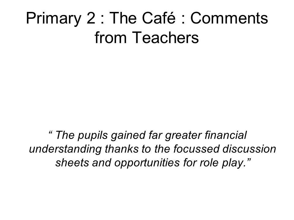 Primary 2 : The Café : Comments from Teachers The pupils gained far greater financial understanding thanks to the focussed discussion sheets and opportunities for role play.