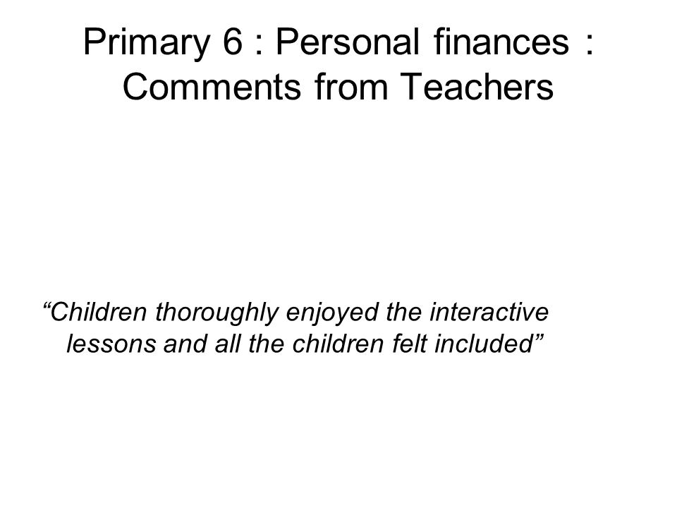 Primary 6 : Personal finances : Comments from Teachers Children thoroughly enjoyed the interactive lessons and all the children felt included
