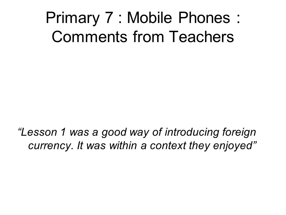 Primary 7 : Mobile Phones : Comments from Teachers Lesson 1 was a good way of introducing foreign currency.