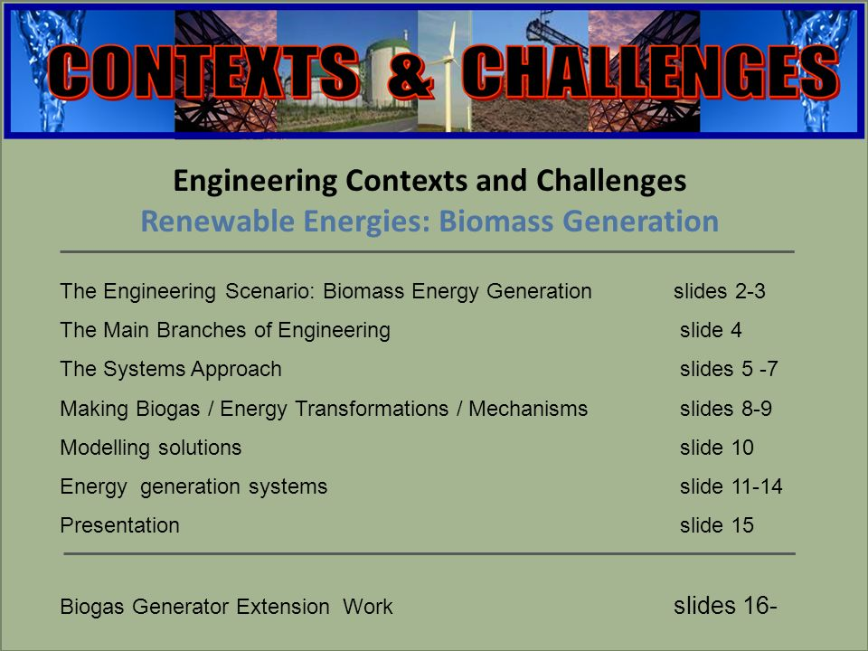 engineering Engineering Contexts and Challenges Renewable Energies: Biomass Generation The Engineering Scenario: Biomass Energy Generation slides 2-3