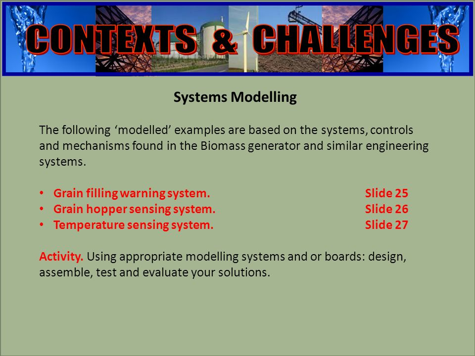engineering Systems Modelling The following modelled examples are based on the systems, controls and mechanisms found in the Biomass generator and similar engineering systems.