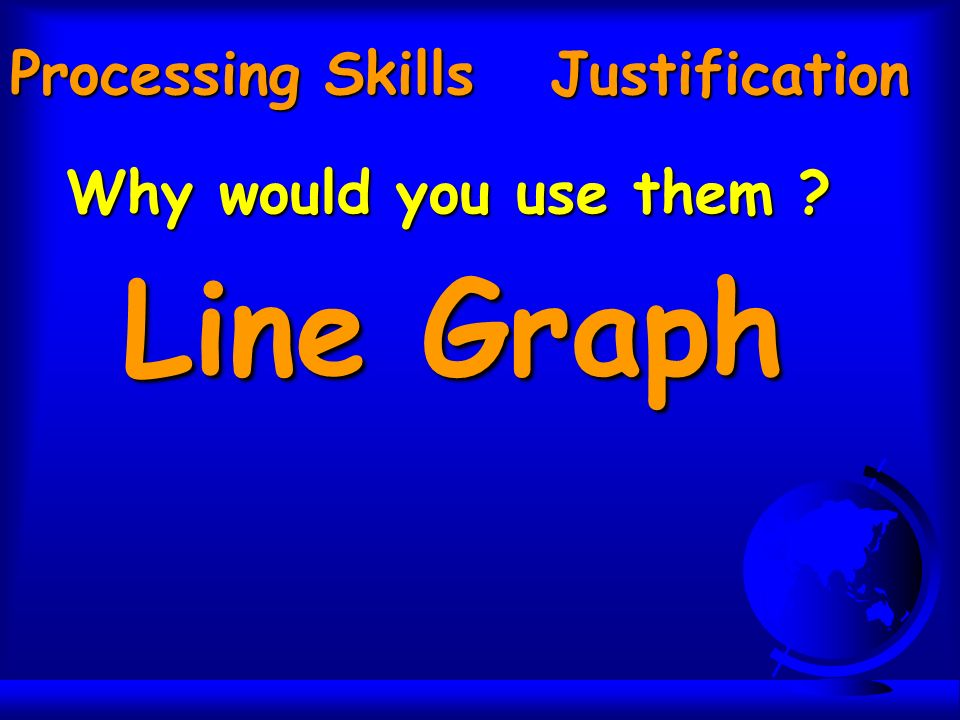 Processing Skills Justification Why would you use them Line Graph