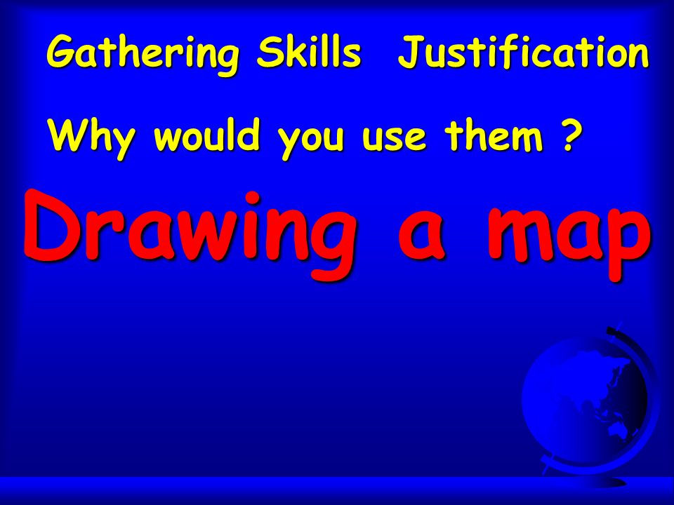 Gathering Skills Justification Why would you use them Drawing a map