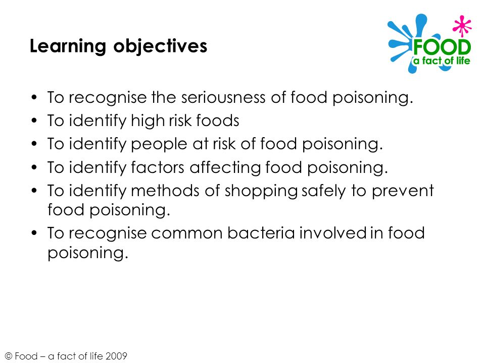 © Food – a fact of life 2009 Learning objectives To recognise the seriousness of food poisoning. To identify high risk foods To identify people at ris