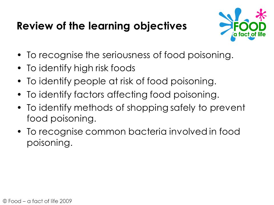 © Food – a fact of life 2009 Review of the learning objectives To recognise the seriousness of food poisoning. To identify high risk foods To identify