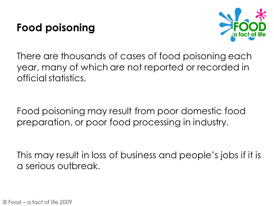 © Food – a fact of life 2009 Food poisoning There are thousands of cases of food poisoning each year, many of which are not reported or recorded in of