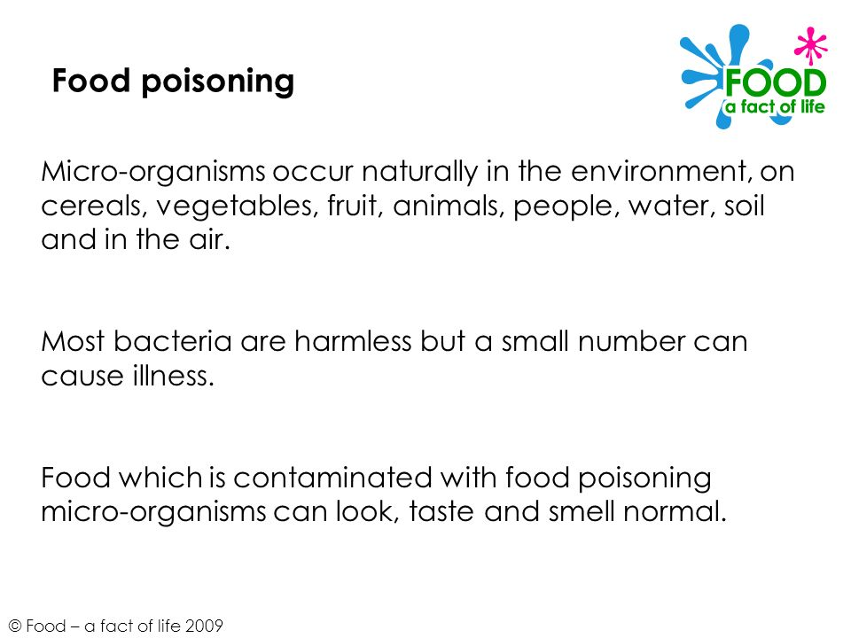 © Food – a fact of life 2009 Food poisoning Micro-organisms occur naturally in the environment, on cereals, vegetables, fruit, animals, people, water,