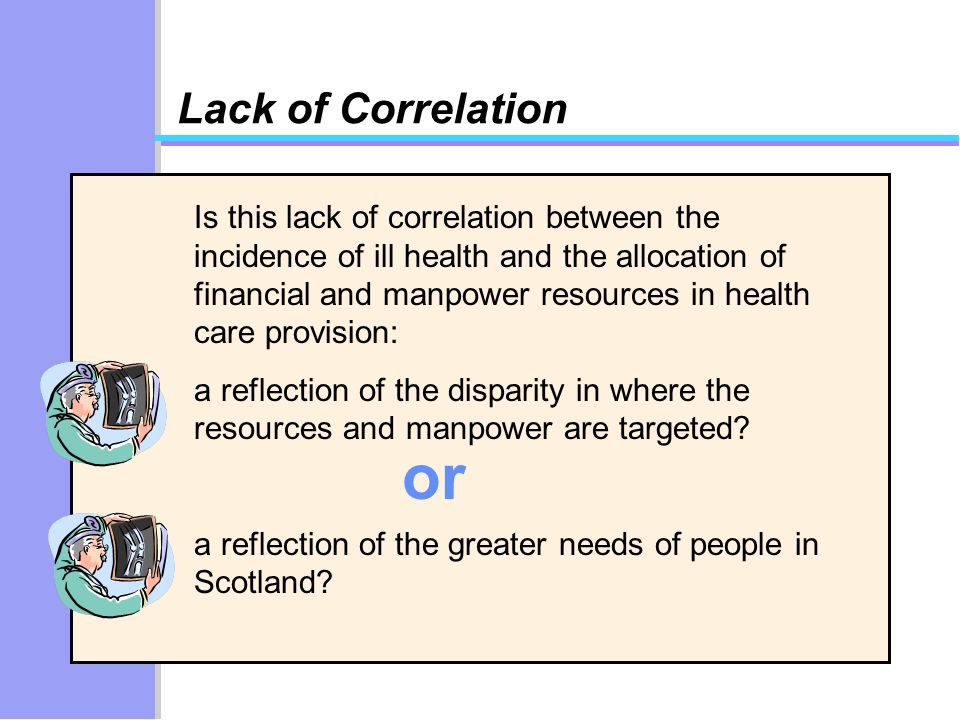 Lack of Correlation Is this lack of correlation between the incidence of ill health and the allocation of financial and manpower resources in health care provision: a reflection of the disparity in where the resources and manpower are targeted.