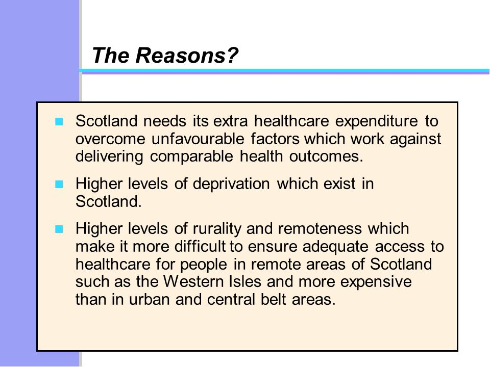The Reasons? n Scotland needs its extra healthcare expenditure to overcome unfavourable factors which work against delivering comparable health outcom