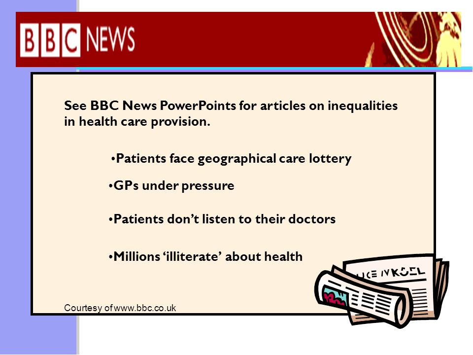 See BBC News PowerPoints for articles on inequalities in health care provision. Patients face geographical care lottery GPs under pressure Patients do