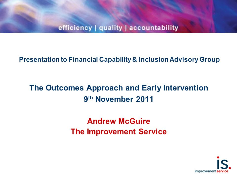 Presentation to Financial Capability & Inclusion Advisory Group The Outcomes Approach and Early Intervention 9 th November 2011 Andrew McGuire The Improvement Service
