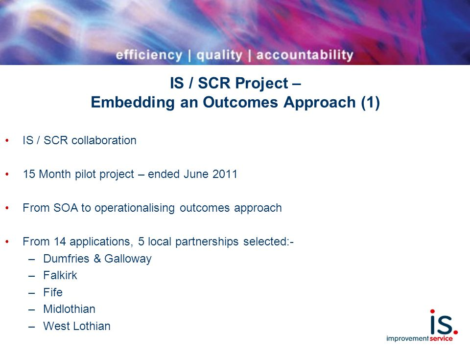 IS / SCR Project – Embedding an Outcomes Approach (1) IS / SCR collaboration 15 Month pilot project – ended June 2011 From SOA to operationalising outcomes approach From 14 applications, 5 local partnerships selected:- –Dumfries & Galloway –Falkirk –Fife –Midlothian –West Lothian