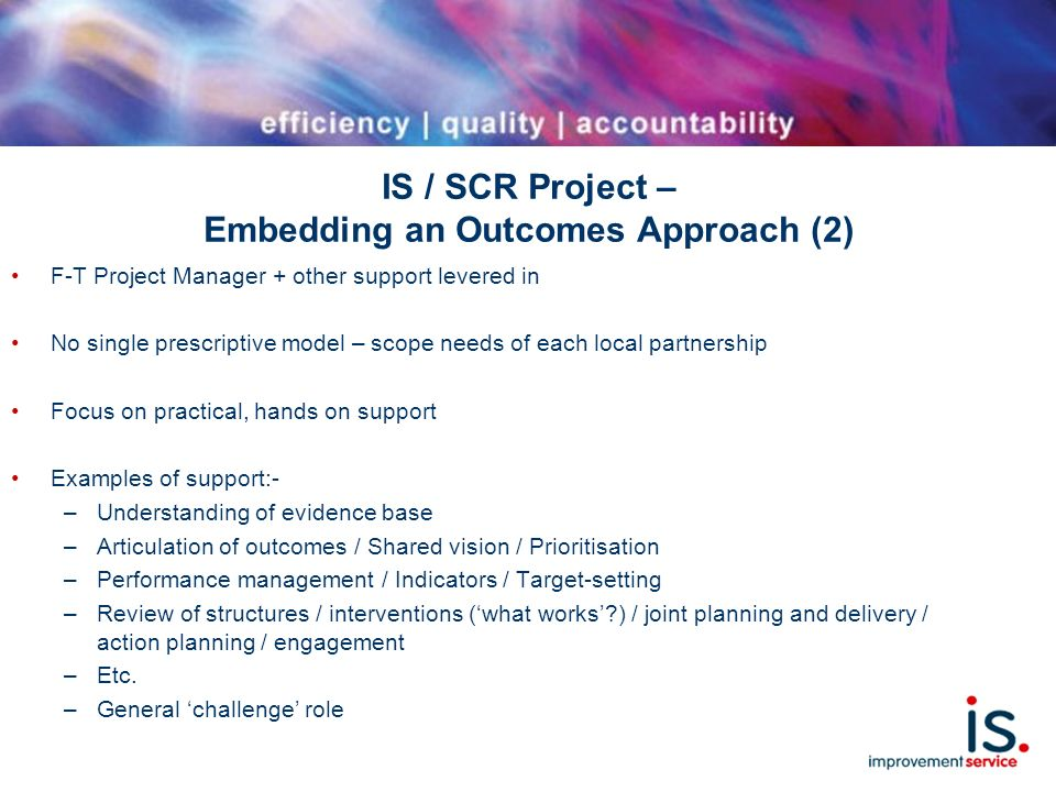 IS / SCR Project – Embedding an Outcomes Approach (2) F-T Project Manager + other support levered in No single prescriptive model – scope needs of each local partnership Focus on practical, hands on support Examples of support:- –Understanding of evidence base –Articulation of outcomes / Shared vision / Prioritisation –Performance management / Indicators / Target-setting –Review of structures / interventions (what works ) / joint planning and delivery / action planning / engagement –Etc.