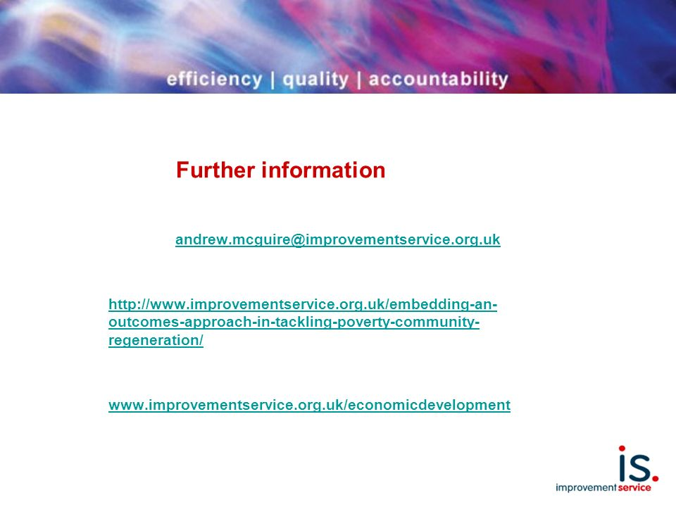 Further information andrew.mcguire@improvementservice.org.uk http://www.improvementservice.org.uk/embedding-an- outcomes-approach-in-tackling-poverty-community- regeneration/ www.improvementservice.org.uk/economicdevelopment