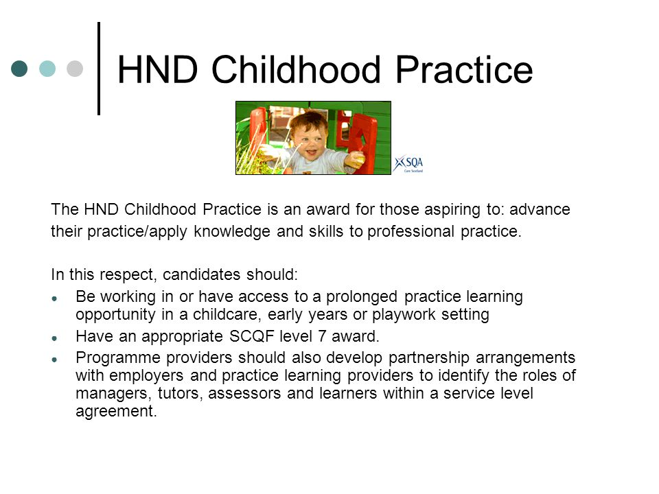 HND Childhood Practice The HND Childhood Practice is an award for those aspiring to: advance their practice/apply knowledge and skills to professional