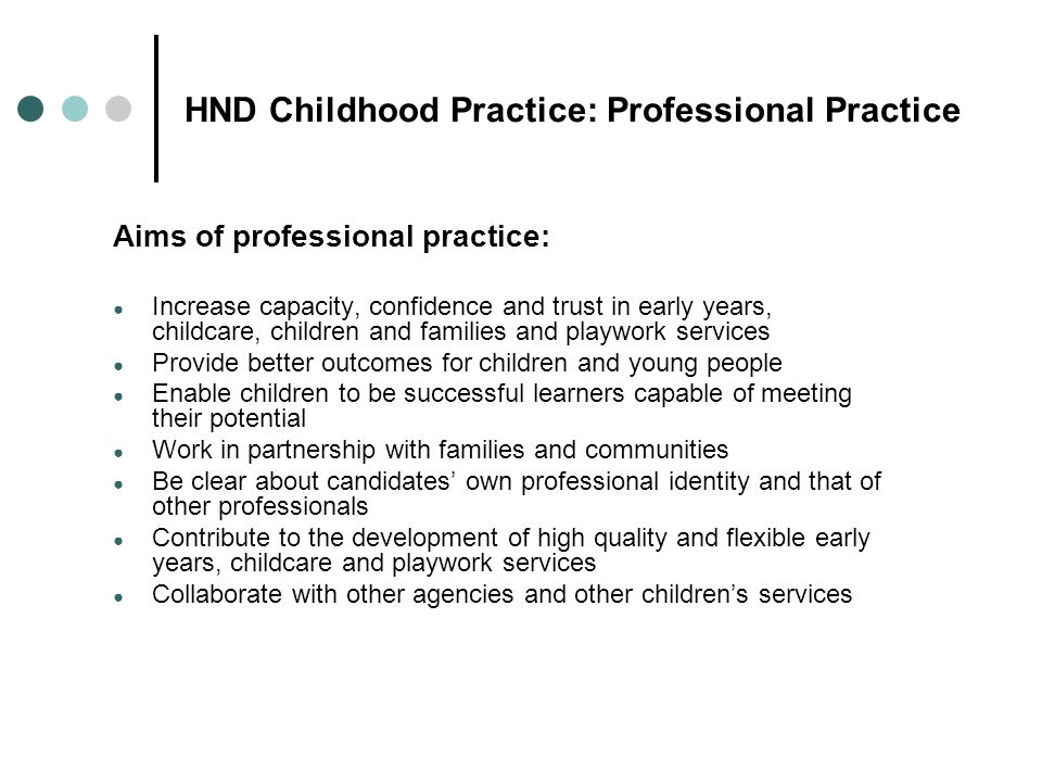 HND Childhood Practice: Professional Practice Aims of professional practice: Increase capacity, confidence and trust in early years, childcare, childr