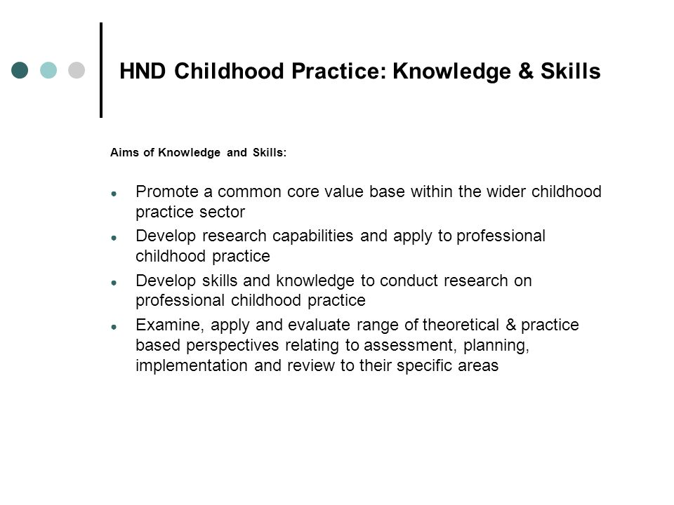 HND Childhood Practice: Knowledge & Skills Aims of Knowledge and Skills: Promote a common core value base within the wider childhood practice sector D