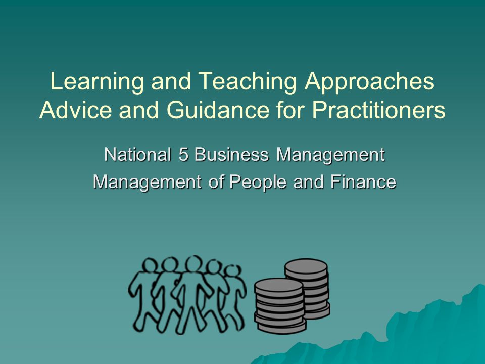 Learning and Teaching Approaches Advice and Guidance for Practitioners National 5 Business Management Management of People and Finance