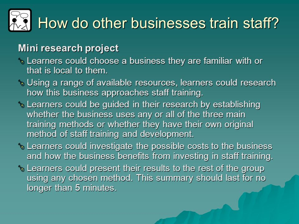 How do other businesses train staff? Mini research project Learners could choose a business they are familiar with or that is local to them. Using a r