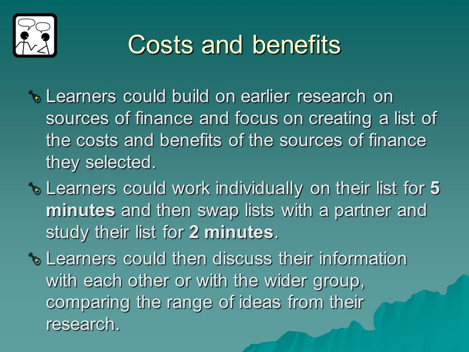 Costs and benefits Learners could build on earlier research on sources of finance and focus on creating a list of the costs and benefits of the source