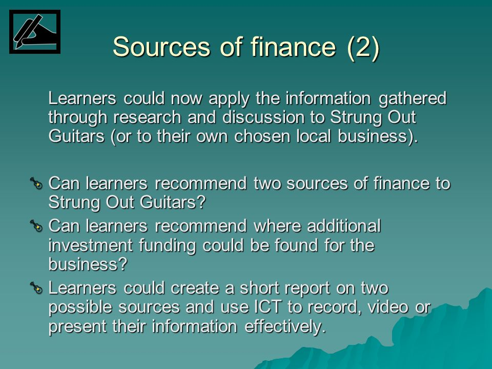 Sources of finance (2) Learners could now apply the information gathered through research and discussion to Strung Out Guitars (or to their own chosen