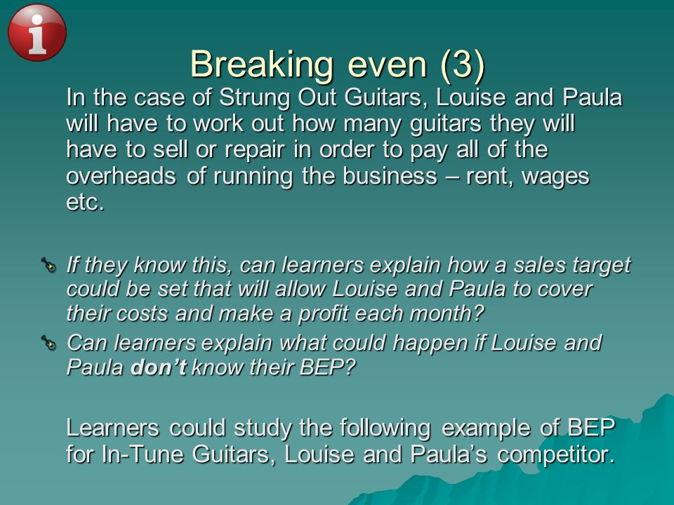 Breaking even (3) In the case of Strung Out Guitars, Louise and Paula will have to work out how many guitars they will have to sell or repair in order
