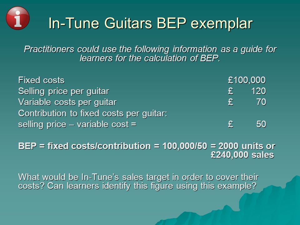 In-Tune Guitars BEP exemplar Practitioners could use the following information as a guide for learners for the calculation of BEP. Fixed costs£100,000