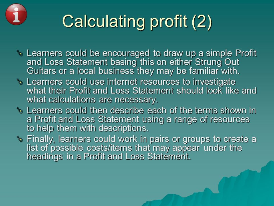 Calculating profit (2) Learners could be encouraged to draw up a simple Profit and Loss Statement basing this on either Strung Out Guitars or a local