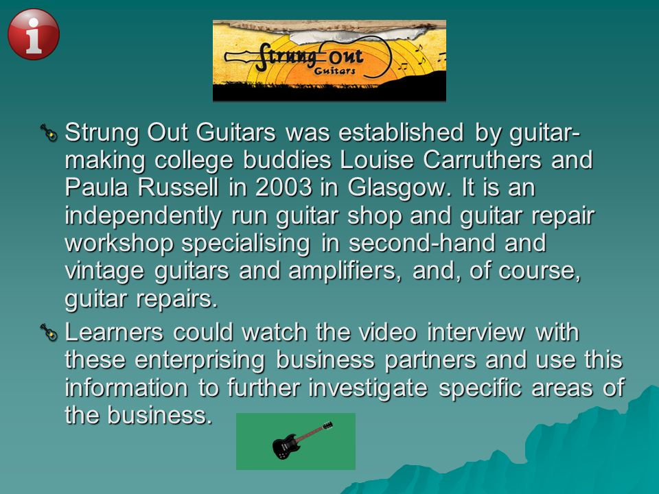 Strung Out Guitars was established by guitar- making college buddies Louise Carruthers and Paula Russell in 2003 in Glasgow. It is an independently ru