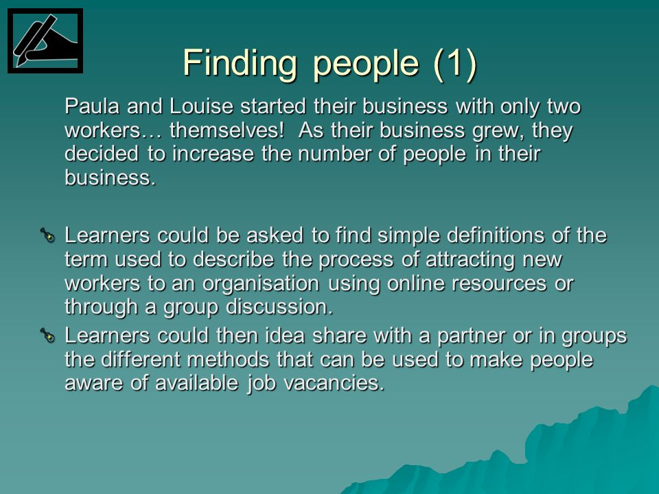 Finding people (1) Paula and Louise started their business with only two workers… themselves! As their business grew, they decided to increase the num