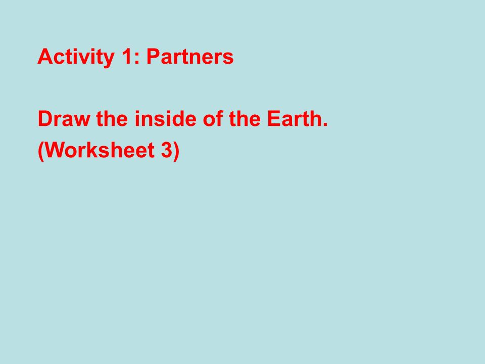Activity 1: Partners Draw the inside of the Earth. (Worksheet 3)