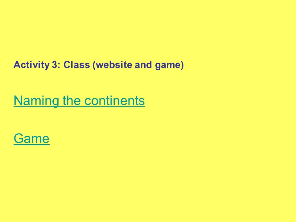 Activity 3: Class (website and game) Naming the continents Game