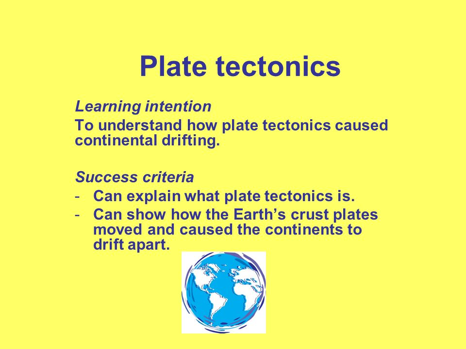 Plate tectonics Learning intention To understand how plate tectonics caused continental drifting. Success criteria -Can explain what plate tectonics i