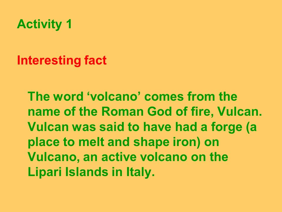 Activity 1 Interesting fact The word volcano comes from the name of the Roman God of fire, Vulcan. Vulcan was said to have had a forge (a place to mel