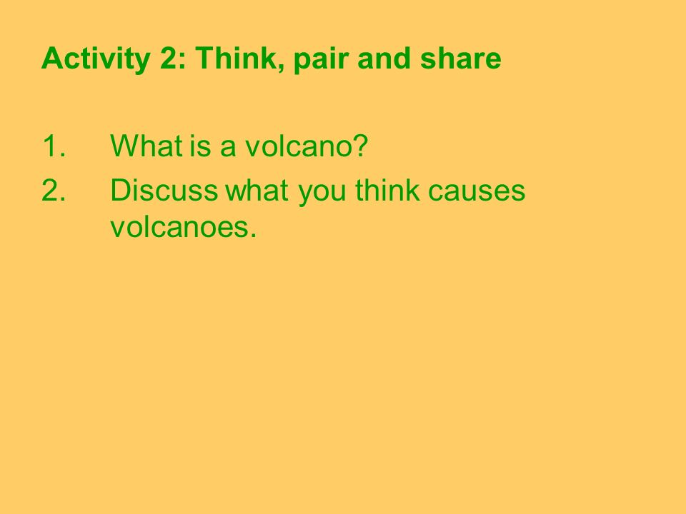 Activity 2: Think, pair and share 1. What is a volcano? 2. Discuss what you think causes volcanoes.