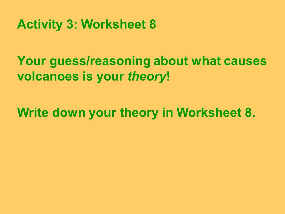 Activity 3: Worksheet 8 Your guess/reasoning about what causes volcanoes is your theory! Write down your theory in Worksheet 8.