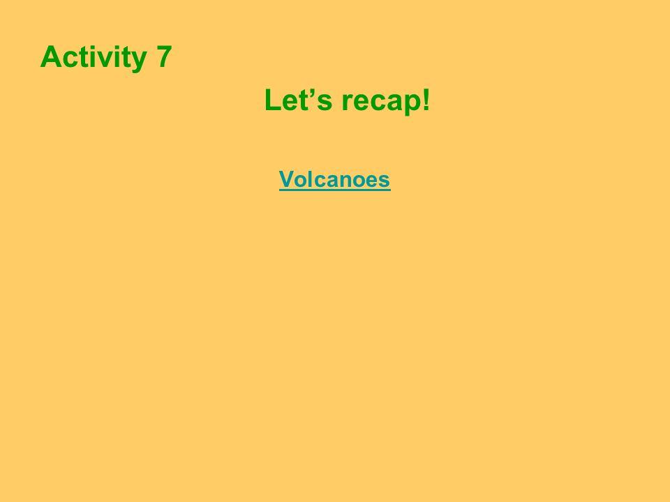 Activity 7 Lets recap! Volcanoes