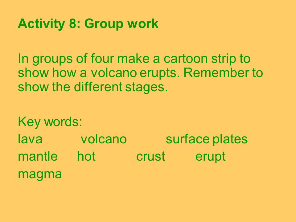 Activity 8: Group work In groups of four make a cartoon strip to show how a volcano erupts. Remember to show the different stages. Key words: lava vol