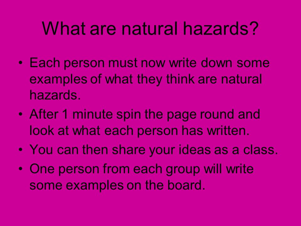 Each person must now write down some examples of what they think are natural hazards. After 1 minute spin the page round and look at what each person
