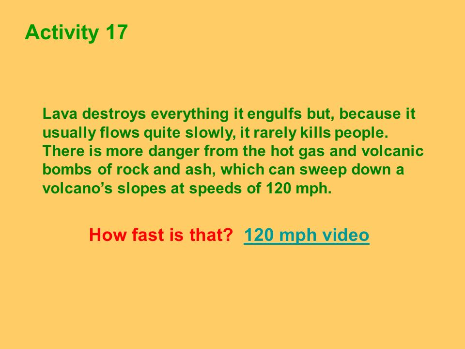 Activity 17 Lava destroys everything it engulfs but, because it usually flows quite slowly, it rarely kills people. There is more danger from the hot