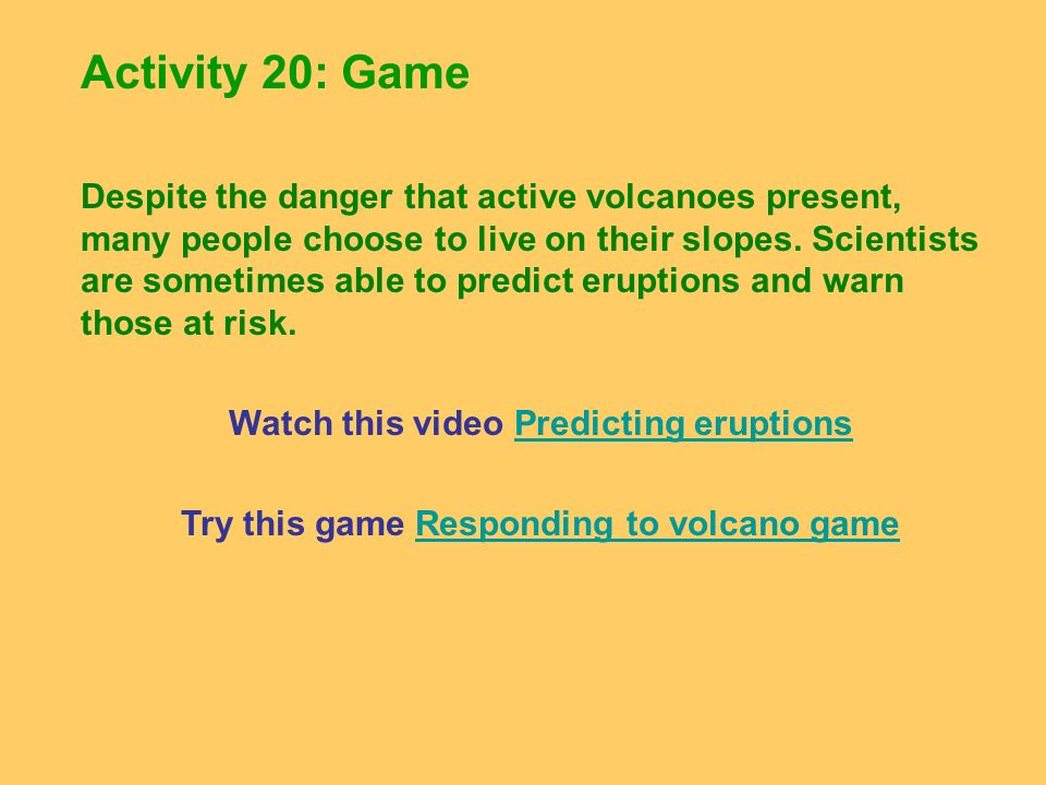 Activity 20: Game Despite the danger that active volcanoes present, many people choose to live on their slopes. Scientists are sometimes able to predi