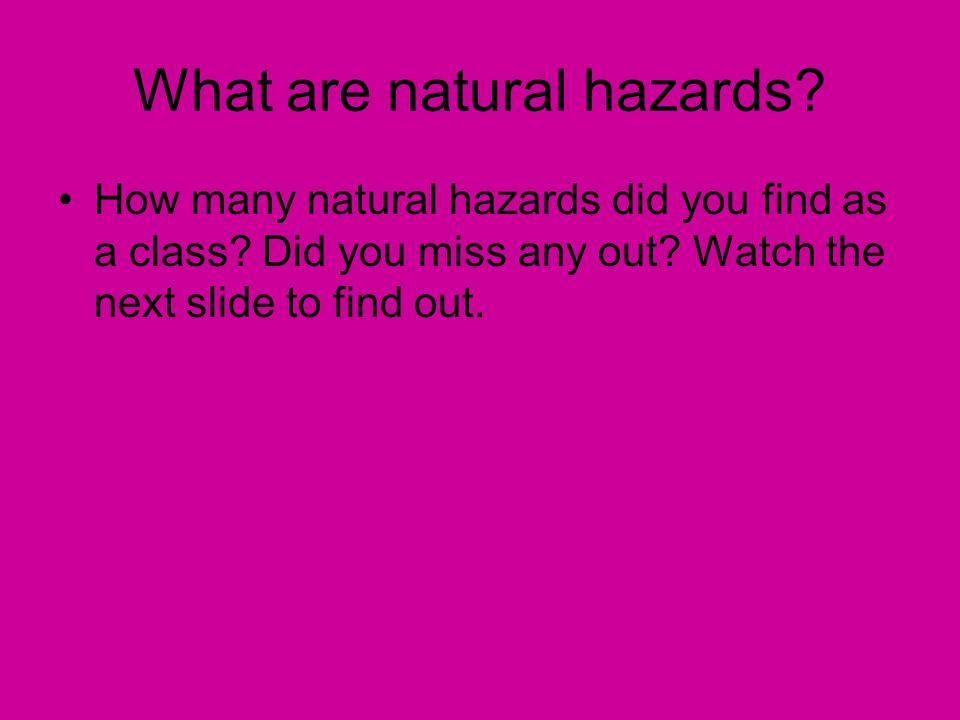 How many natural hazards did you find as a class? Did you miss any out? Watch the next slide to find out. What are natural hazards?
