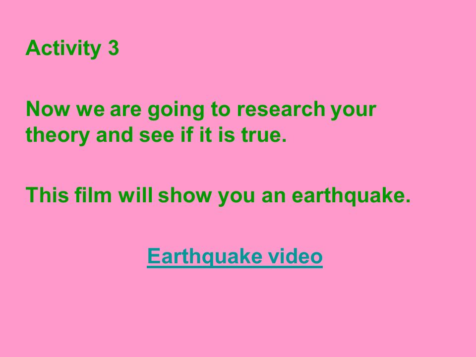 Activity 3 Now we are going to research your theory and see if it is true. This film will show you an earthquake. Earthquake video