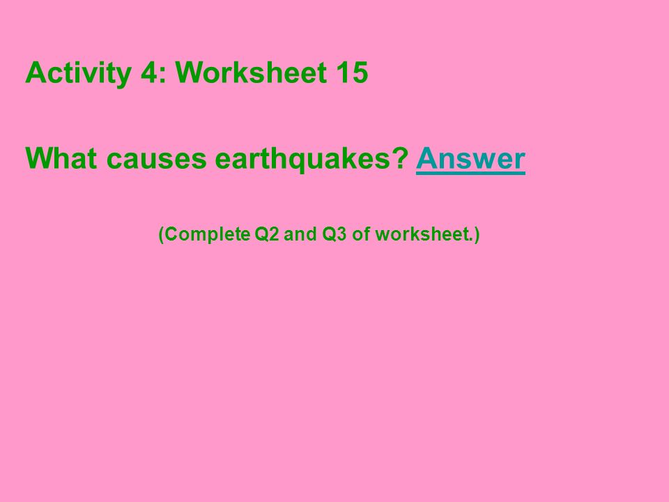 Activity 4: Worksheet 15 What causes earthquakes? AnswerAnswer (Complete Q2 and Q3 of worksheet.)