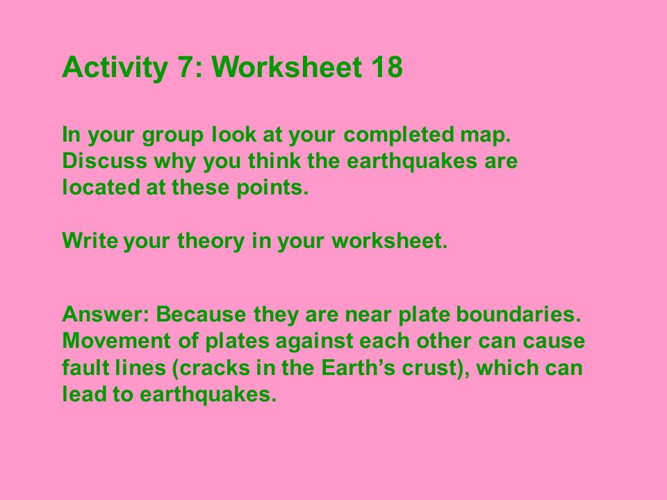 Activity 7: Worksheet 18 In your group look at your completed map. Discuss why you think the earthquakes are located at these points. Write your theor