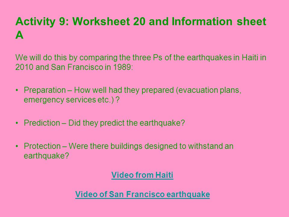 Activity 9: Worksheet 20 and Information sheet A We will do this by comparing the three Ps of the earthquakes in Haiti in 2010 and San Francisco in 19